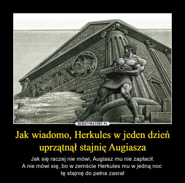 Jak wiadomo, Herkules w jeden dzień uprzątnął stajnię Augiasza – Jak się raczej nie mówi, Augiasz mu nie zapłacił.A nie mówi się, bo w zemście Herkules mu w jedną noc tę stajnię do pełna zasrał