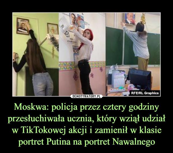 Moskwa: policja przez cztery godziny przesłuchiwała ucznia, który wziął udział w TikTokowej akcji i zamienił w klasie portret Putina na portret Nawalnego –