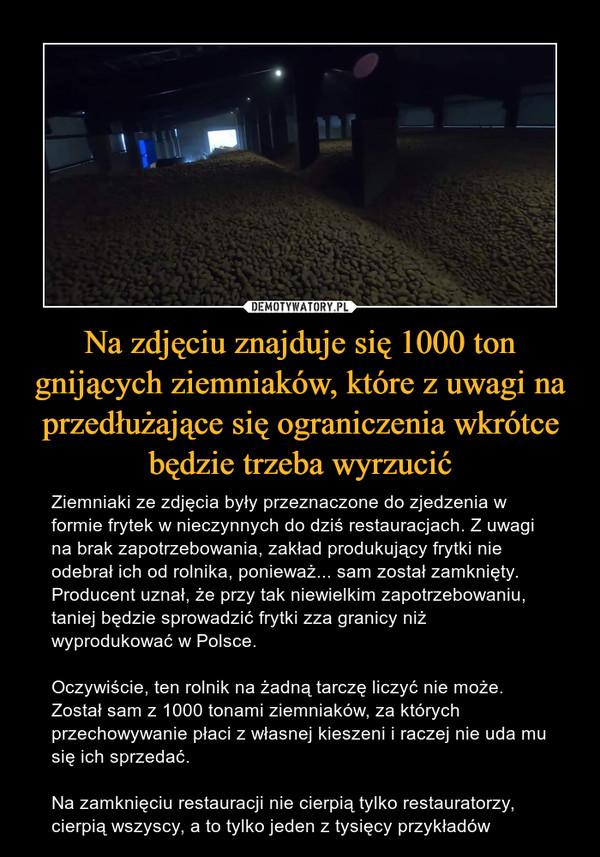 Na zdjęciu znajduje się 1000 ton gnijących ziemniaków, które z uwagi na przedłużające się ograniczenia wkrótce będzie trzeba wyrzucić – Ziemniaki ze zdjęcia były przeznaczone do zjedzenia w formie frytek w nieczynnych do dziś restauracjach. Z uwagi na brak zapotrzebowania, zakład produkujący frytki nie odebrał ich od rolnika, ponieważ... sam został zamknięty. Producent uznał, że przy tak niewielkim zapotrzebowaniu, taniej będzie sprowadzić frytki zza granicy niż wyprodukować w Polsce.Oczywiście, ten rolnik na żadną tarczę liczyć nie może. Został sam z 1000 tonami ziemniaków, za których przechowywanie płaci z własnej kieszeni i raczej nie uda mu się ich sprzedać.Na zamknięciu restauracji nie cierpią tylko restauratorzy, cierpią wszyscy, a to tylko jeden z tysięcy przykładów