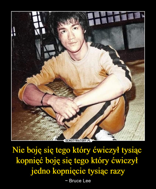 Nie boję się tego który ćwiczył tysiąc kopnięć boję się tego który ćwiczył jedno kopnięcie tysiąc razy – ~ Bruce Lee
