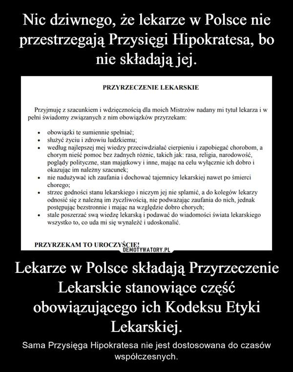 Lekarze w Polsce składają Przyrzeczenie Lekarskie stanowiące część obowiązującego ich Kodeksu Etyki Lekarskiej. – Sama Przysięga Hipokratesa nie jest dostosowana do czasów współczesnych.