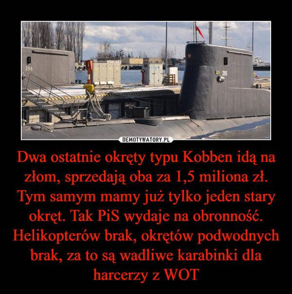 Dwa ostatnie okręty typu Kobben idą na złom, sprzedają oba za 1,5 miliona zł. Tym samym mamy już tylko jeden stary okręt. Tak PiS wydaje na obronność. Helikopterów brak, okrętów podwodnych brak, za to są wadliwe karabinki dla harcerzy z WOT
