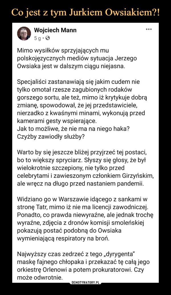 """–  śffk Wojciech Mannmr 5 g • 0Mimo wysiłków sprzyjających mupolskojęzycznych mediów sytuacja JerzegoOwsiaka jest w dalszym ciągu niejasna.Specjaliści zastanawiają się jakim cudem nietylko omota! rzesze zagubionych rodakówgorszego sortu, ale też, mimo iż krytykuje dobrązmianę, spowodował, że jej przedstawiciele,nierzadko z kwaśnymi minami, wykonują przedkamerami gesty wspierające.Jak to możliwe, że nie ma na niego haka?Czyżby zawiodły służby?Warto by się jeszcze bliżej przyjrzeć tej postaci,bo to większy spryciarz. Słyszy się głosy, że byłwielokrotnie szczepiony, nie tylko przedcelebrytami i zawieszonym członkiem Girzyńskim,ale wręcz na długo przed nastaniem pandemii.Widziano go w Warszawie idącego z sankami wstronę Tatr, mimo iż nie ma licencji zawodniczej.Ponadto, co prawda niewyraźne, ale jednak trochęwyraźne, zdjęcia z dronów komisji smoleńskiejpokazują postać podobną do Owsiakawymieniającą respiratory na broń.Najwyższy czas zedrzeć z tego """"dyrygenta""""maskę fajnego chłopaka i przekazać tę całą jegoorkiestrę Orlenowi a potem prokuratorowi. Czymoże odwrotnie."""