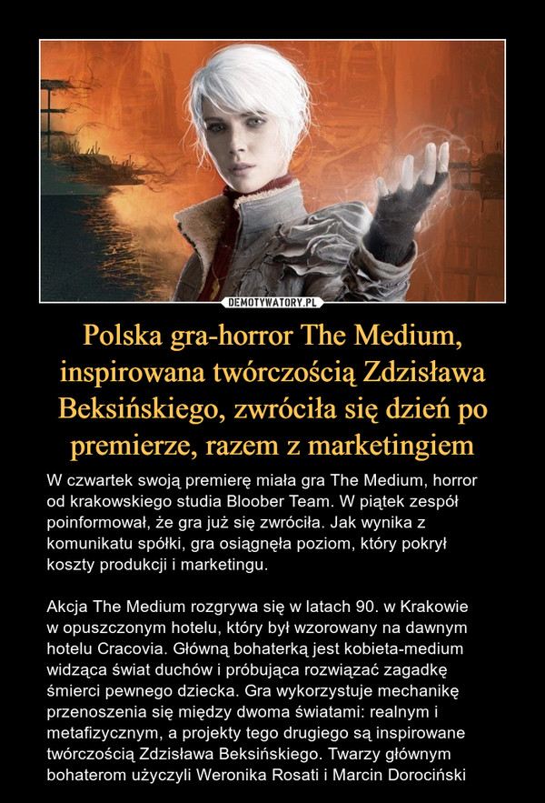Polska gra-horror The Medium, inspirowana twórczością Zdzisława Beksińskiego, zwróciła się dzień po premierze, razem z marketingiem – W czwartek swoją premierę miała gra The Medium, horror od krakowskiego studia Bloober Team. W piątek zespół poinformował, że gra już się zwróciła. Jak wynika z komunikatu spółki, gra osiągnęła poziom, który pokrył koszty produkcji i marketingu.Akcja The Medium rozgrywa się w latach 90. w Krakowie w opuszczonym hotelu, który był wzorowany na dawnym hotelu Cracovia. Główną bohaterką jest kobieta-medium widząca świat duchów i próbująca rozwiązać zagadkę śmierci pewnego dziecka. Gra wykorzystuje mechanikę przenoszenia się między dwoma światami: realnym i metafizycznym, a projekty tego drugiego są inspirowane twórczością Zdzisława Beksińskiego. Twarzy głównym bohaterom użyczyli Weronika Rosati i Marcin Dorociński