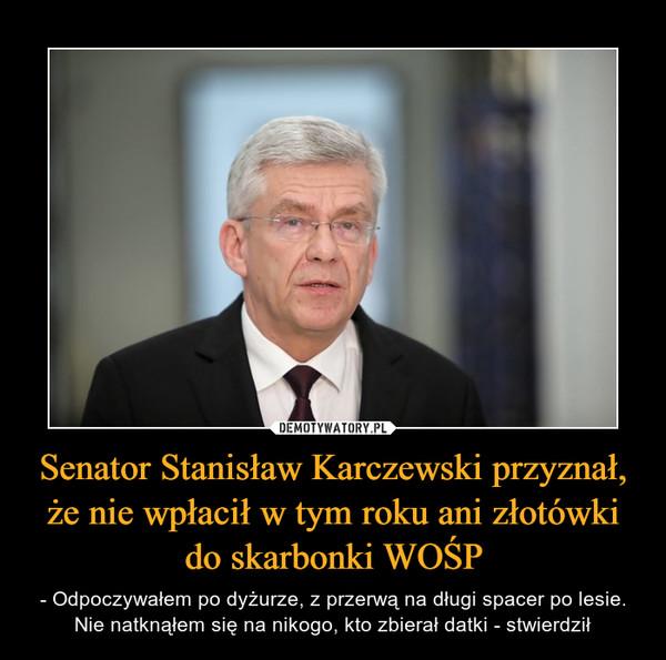 Senator Stanisław Karczewski przyznał, że nie wpłacił w tym roku ani złotówki do skarbonki WOŚP – - Odpoczywałem po dyżurze, z przerwą na długi spacer po lesie. Nie natknąłem się na nikogo, kto zbierał datki - stwierdził