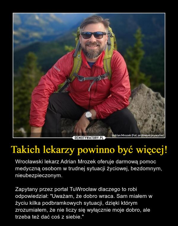 """Takich lekarzy powinno być więcej! – Wrocławski lekarz Adrian Mrozek oferuje darmową pomoc medyczną osobom w trudnej sytuacji życiowej, bezdomnym, nieubezpieczonym. Zapytany przez portal TuWrocław dlaczego to robi odpowiedział: """"Uważam, że dobro wraca. Sam miałem w życiu kilka podbramkowych sytuacji, dzięki którym zrozumiałem, że nie liczy się wyłącznie moje dobro, ale trzeba też dać coś z siebie."""""""