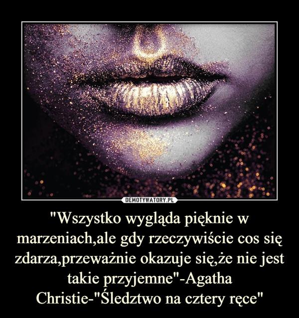 """""""Wszystko wygląda pięknie w marzeniach,ale gdy rzeczywiście cos się zdarza,przeważnie okazuje się,że nie jest takie przyjemne""""-Agatha Christie-""""Śledztwo na cztery ręce"""" –"""