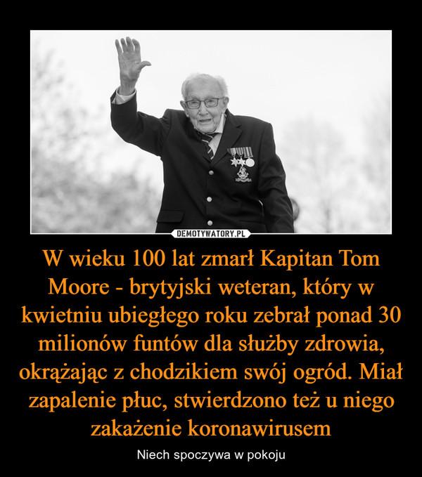 W wieku 100 lat zmarł Kapitan Tom Moore - brytyjski weteran, który w kwietniu ubiegłego roku zebrał ponad 30 milionów funtów dla służby zdrowia, okrążając z chodzikiem swój ogród. Miał zapalenie płuc, stwierdzono też u niego zakażenie koronawirusem – Niech spoczywa w pokoju