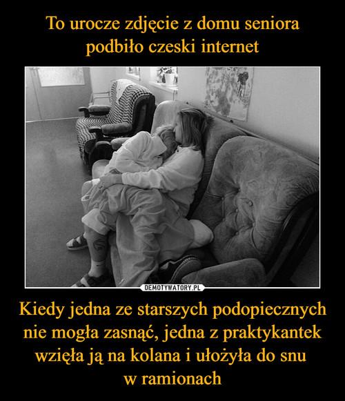 To urocze zdjęcie z domu seniora podbiło czeski internet Kiedy jedna ze starszych podopiecznych nie mogła zasnąć, jedna z praktykantek wzięła ją na kolana i ułożyła do snu  w ramionach