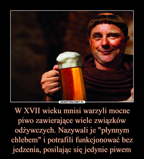 """W XVII wieku mnisi warzyli mocne piwo zawierające wiele związków odżywczych. Nazywali je """"płynnym chlebem"""" i potrafili funkcjonować bez jedzenia, posilając się jedynie piwem"""