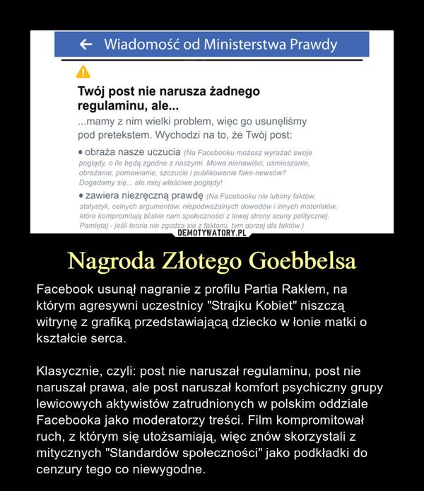 """Nagroda Złotego Goebbelsa – Facebook usunął nagranie z profilu Partia Rakłem, na którym agresywni uczestnicy """"Strajku Kobiet"""" niszczą witrynę z grafiką przedstawiającą dziecko w łonie matki o kształcie serca.Klasycznie, czyli: post nie naruszał regulaminu, post nie naruszał prawa, ale post naruszał komfort psychiczny grupy lewicowych aktywistów zatrudnionych w polskim oddziale Facebooka jako moderatorzy treści. Film kompromitował ruch, z którym się utożsamiają, więc znów skorzystali z mitycznych """"Standardów społeczności"""" jako podkładki do cenzury tego co niewygodne."""