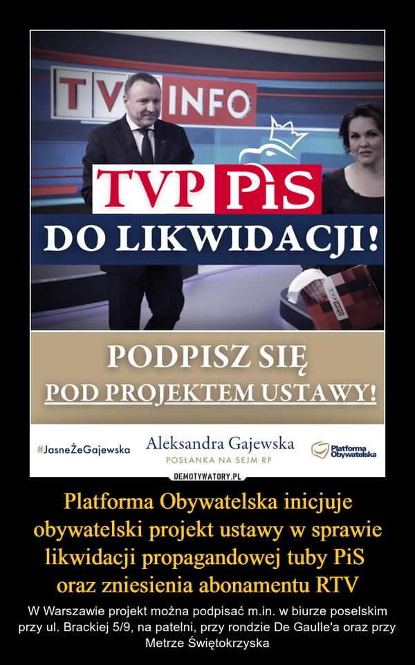Platforma Obywatelska inicjuje obywatelski projekt ustawy w sprawie likwidacji propagandowej tuby PiS oraz zniesienia abonamentu RTV – W Warszawie projekt można podpisać m.in. w biurze poselskim przy ul. Brackiej 5/9, na patelni, przy rondzie De Gaulle'a oraz przy Metrze Świętokrzyska