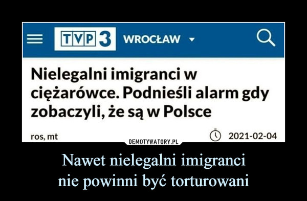 Nawet nielegalni imigrancinie powinni być torturowani –  TVP 3 WROCŁAWNielegalni imigranci wciężarówce. Podnieśli alarm gdyzobaczyli, że są w Polsceros, mt2021-02-04