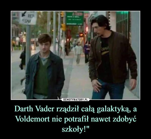"""Darth Vader rządził całą galaktyką, a Voldemort nie potrafił nawet zdobyć szkoły!"""" –"""