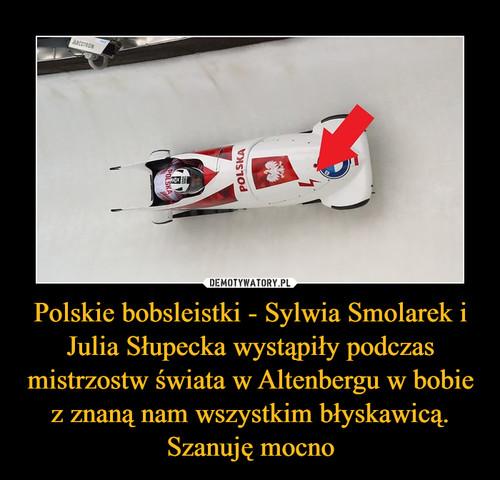 Polskie bobsleistki - Sylwia Smolarek i Julia Słupecka wystąpiły podczas mistrzostw świata w Altenbergu w bobie z znaną nam wszystkim błyskawicą. Szanuję mocno