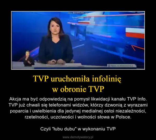 """TVP uruchomiła infolinię w obronie TVP – Akcja ma być odpowiedzią na pomysł likwidacji kanału TVP Info. TVP już chwali się telefonami widzów, którzy dzwonią z wyrazami poparcia i uwielbienia dla jedynej medialnej ostoi niezależności, rzetelności, uczciwości i wolności słowa w Polsce.Czyli """"łubu dubu"""" w wykonaniu TVP"""