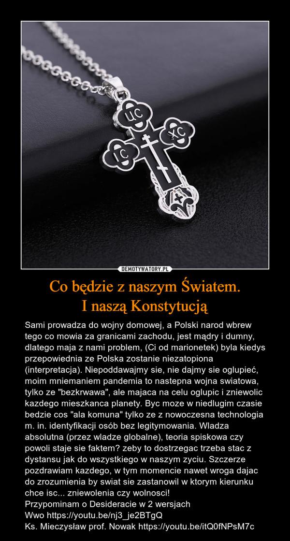 """Co będzie z naszym Światem.I naszą Konstytucją – Sami prowadza do wojny domowej, a Polski narod wbrew tego co mowia za granicami zachodu, jest mądry i dumny, dlatego maja z nami problem, (Ci od marionetek) byla kiedys przepowiednia ze Polska zostanie niezatopiona (interpretacja). Niepoddawajmy sie, nie dajmy sie oglupieć, moim mniemaniem pandemia to nastepna wojna swiatowa, tylko ze """"bezkrwawa"""", ale majaca na celu oglupic i zniewolic kazdego mieszkanca planety. Byc moze w niedlugim czasie bedzie cos """"ala komuna"""" tylko ze z nowoczesna technologia m. in. identyfikacji osób bez legitymowania. Wladza absolutna (przez wladze globalne), teoria spiskowa czy powoli staje sie faktem? zeby to dostrzegac trzeba stac z dystansu jak do wszystkiego w naszym zyciu. Szczerze pozdrawiam kazdego, w tym momencie nawet wroga dajac do zrozumienia by swiat sie zastanowil w ktorym kierunku chce isc... zniewolenia czy wolnosci!Przypominam o Desideracie w 2 wersjachWwo https://youtu.be/nj3_je2BTgQKs. Mieczysław prof. Nowak https://youtu.be/itQ0fNPsM7c"""