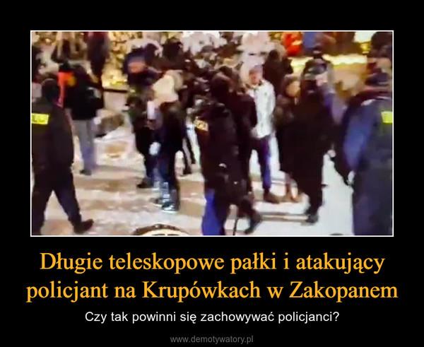 Długie teleskopowe pałki i atakujący policjant na Krupówkach w Zakopanem – Czy tak powinni się zachowywać policjanci?