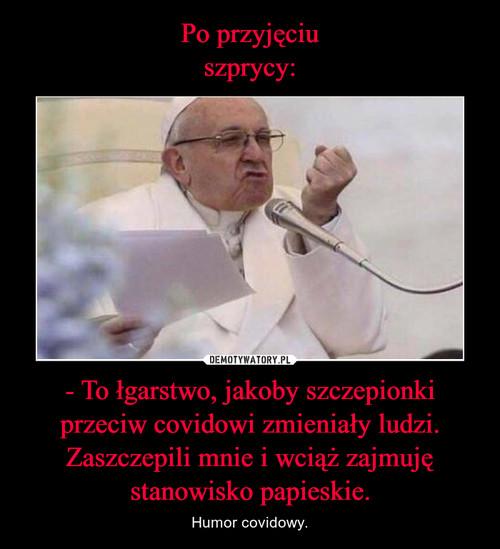 Po przyjęciu szprycy: - To łgarstwo, jakoby szczepionki przeciw covidowi zmieniały ludzi. Zaszczepili mnie i wciąż zajmuję stanowisko papieskie.