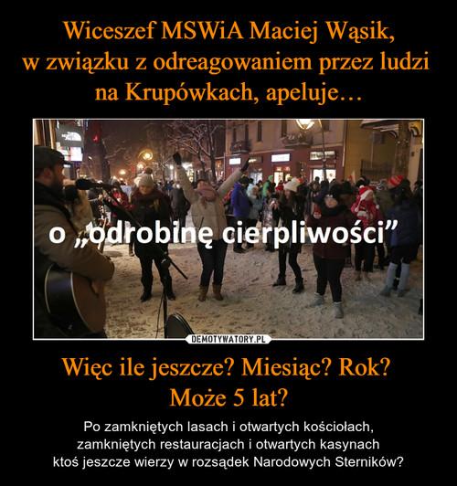 Wiceszef MSWiA Maciej Wąsik, w związku z odreagowaniem przez ludzi  na Krupówkach, apeluje… Więc ile jeszcze? Miesiąc? Rok?  Może 5 lat?