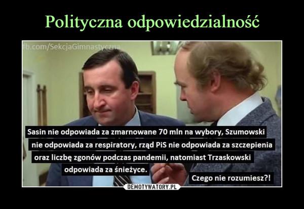 –  Sasin nie odpowiada za zmarnowane 70 min na wybory. Szumowski  nie odpowiada za respiratory, rząd PiS nie odpowiada za szczepieniaI oraz liczbę zgonów podczas pandemii, natomiast Trzaskowskiodpowiada za śnieżyce.Czego nie rozumiesz?!