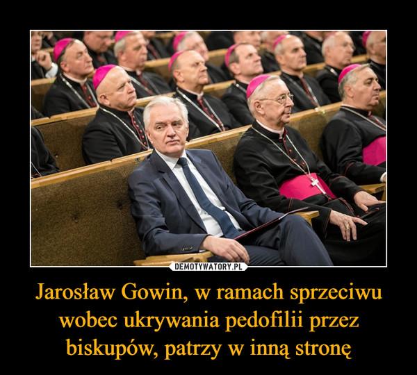 Jarosław Gowin, w ramach sprzeciwu wobec ukrywania pedofilii przez biskupów, patrzy w inną stronę –