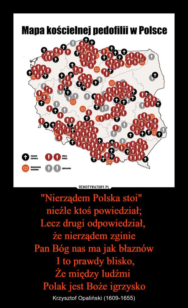 """""""Nierządem Polska stoi""""  nieźle ktoś powiedział;Lecz drugi odpowiedział, że nierządem zginiePan Bóg nas ma jak błaznów I to prawdy blisko,Że między ludźmi Polak jest Boże igrzysko – Krzysztof Opaliński (1609-1655)"""