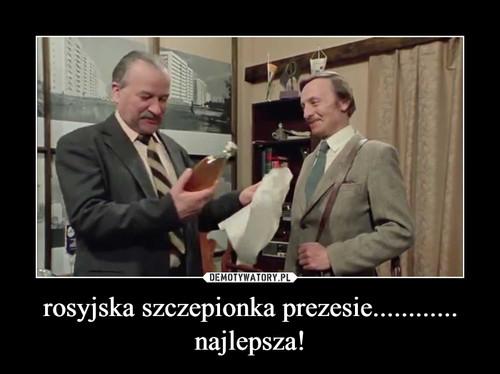 rosyjska szczepionka prezesie............ najlepsza!