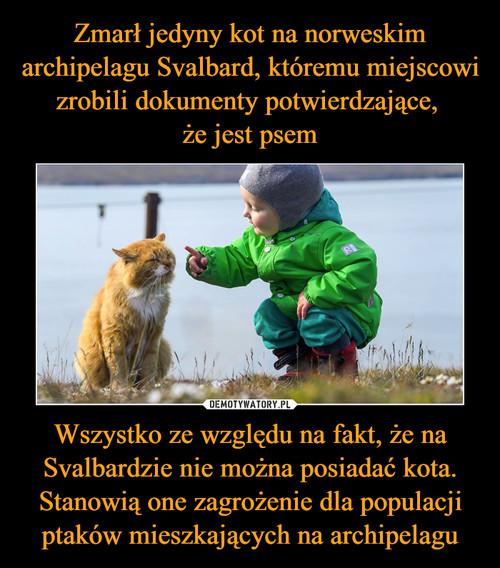 Zmarł jedyny kot na norweskim archipelagu Svalbard, któremu miejscowi zrobili dokumenty potwierdzające,  że jest psem Wszystko ze względu na fakt, że na Svalbardzie nie można posiadać kota. Stanowią one zagrożenie dla populacji ptaków mieszkających na archipelagu