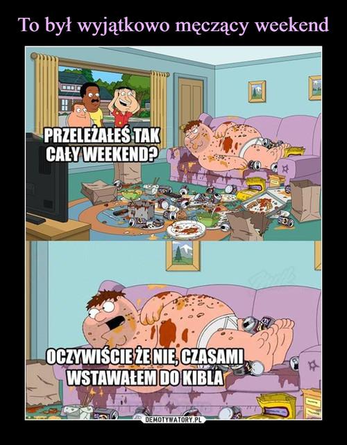 To był wyjątkowo męczący weekend