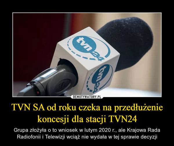 TVN SA od roku czeka na przedłużenie koncesji dla stacji TVN24 – Grupa złożyła o to wniosek w lutym 2020 r., ale Krajowa Rada Radiofonii i Telewizji wciąż nie wydała w tej sprawie decyzji