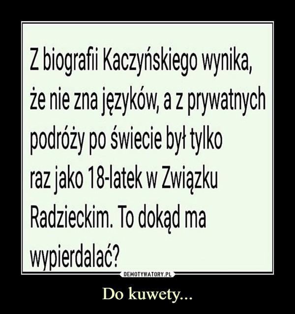 Do kuwety... –  Z biografi Kaczyńskiego wynika,że nie zna języków, a z prywatnychpodróży po świecie był tylkoraz jako 18-latek w ZwiązkuRadzieckim. To dokąd mawypierdalać?