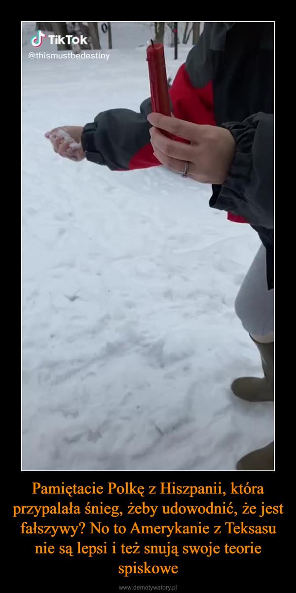 Pamiętacie Polkę z Hiszpanii, która przypalała śnieg, żeby udowodnić, że jest fałszywy? No to Amerykanie z Teksasu nie są lepsi i też snują swoje teorie spiskowe –