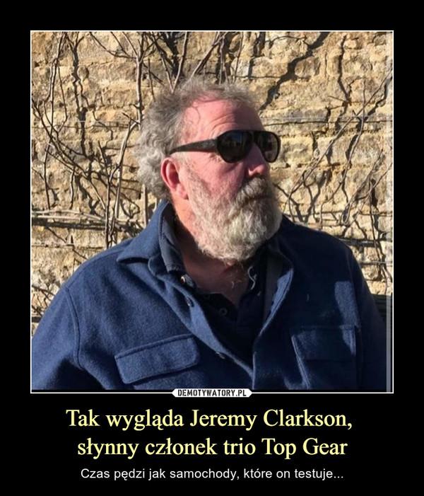 Tak wygląda Jeremy Clarkson, słynny członek trio Top Gear – Czas pędzi jak samochody, które on testuje...