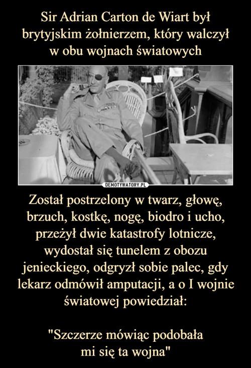 """Sir Adrian Carton de Wiart był brytyjskim żołnierzem, który walczył w obu wojnach światowych Został postrzelony w twarz, głowę, brzuch, kostkę, nogę, biodro i ucho, przeżył dwie katastrofy lotnicze, wydostał się tunelem z obozu jenieckiego, odgryzł sobie palec, gdy lekarz odmówił amputacji, a o I wojnie światowej powiedział:  """"Szczerze mówiąc podobała mi się ta wojna"""""""
