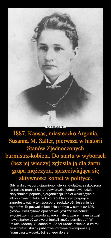 1887, Kansas, miasteczko Argonia, Susanna M. Salter, pierwsza w historii Stanów Zjednoczonych burmistrz-kobieta. Do startu w wyborach (bez jej wiedzy) zgłosiła ją dla żartu grupa mężczyzn, sprzeciwiająca się aktywności kobiet w polityce.