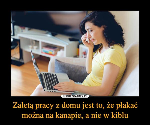 Zaletą pracy z domu jest to, że płakać można na kanapie, a nie w kiblu –