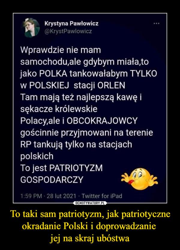 To taki sam patriotyzm, jak patriotyczne okradanie Polski i doprowadzanie jej na skraj ubóstwa –  Krystyna Pawłowicz @KrystPawlowicz Wprawdzie nie mam samochodu,ale gdybym miała,to jako POLKA tankowałabym TYLKO w POLSKIEJ stacji ORLEN Tam mają też najlepszą kawę i sękacze królewskie Polacy,ale i OBCOKRAJOWCY gościnnie przyjmowani na terenie RP tankują tylko na stacjach polskich To jest PATRIOTYZM GOSPODARCZY 1.39 PM 28 lut 2021 Twitter for Pad