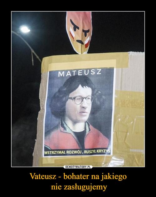 Vateusz - bohater na jakiego  nie zasługujemy