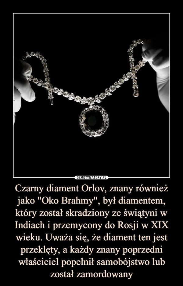 """Czarny diament Orlov, znany również jako """"Oko Brahmy"""", był diamentem, który został skradziony ze świątyni w Indiach i przemycony do Rosji w XIX wieku. Uważa się, że diament ten jest przeklęty, a każdy znany poprzedni właściciel popełnił samobójstwo lub został zamordowany –"""