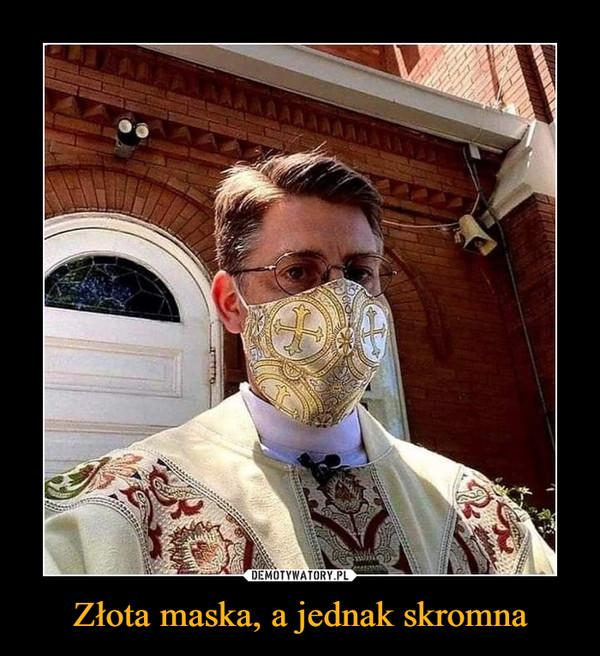 Złota maska, a jednak skromna –