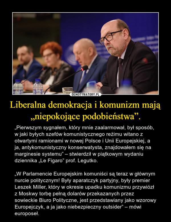 """Liberalna demokracja i komunizm mają """"niepokojące podobieństwa"""". – """"Pierwszym sygnałem, który mnie zaalarmował, był sposób, w jaki byłych szefów komunistycznego reżimu witano z otwartymi ramionami w nowej Polsce i Unii Europejskiej, a ja, antykomunistyczny konserwatysta, znajdowałem się na marginesie systemu"""" – stwierdził w piątkowym wydaniu dziennika """"Le Figaro"""" prof. Legutko.""""W Parlamencie Europejskim komuniści są teraz w głównym nurcie politycznym! Były aparatczyk partyjny, były premier Leszek Miller, który w okresie upadku komunizmu przywiózł z Moskwy torbę pełną dolarów przekazanych przez sowieckie Biuro Polityczne, jest przedstawiany jako wzorowy Europejczyk, a ja jako niebezpieczny outsider"""" – mówi europoseł."""