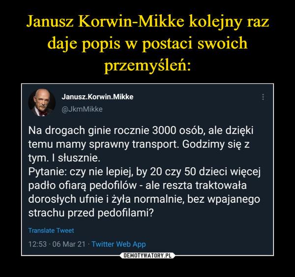 –  Janusz.Korwin.Mikke@JkmMikke·1 g.Na drogach ginie rocznie 3000 osób, ale dzięki temu mamy sprawny transport. Godzimy się z tym. I słusznie. Pytanie: czy nie lepiej, by 20 czy 50 dzieci więcej padło ofiarą pedofilów - ale reszta traktowała dorosłych ufnie i żyła normalnie, bez wpajanego strachu przed pedofilami?