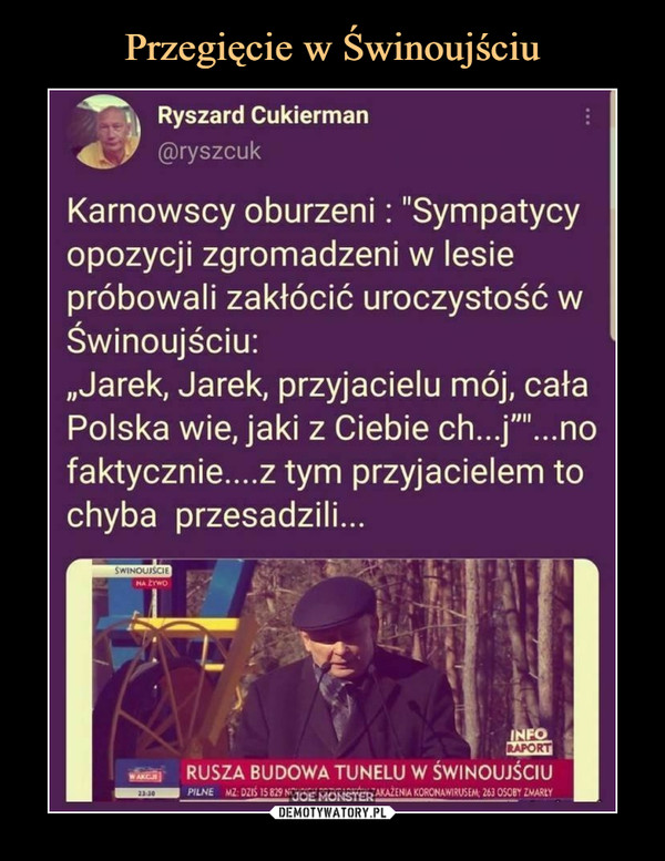 """–    Ryszard Cukierman*J @ryszcukKarnowscy oburzeni: """"Sympatycyopozycji zgromadzeni w lesiepróbowali zakłócić uroczystość wŚwinoujściu:""""Jarek, Jarek, przyjacielu mój, całaPolska wie, jaki z Ciebie ch...j""""""""...nofaktycznie....z tym przyjacielem tochyba przesadzili..."""