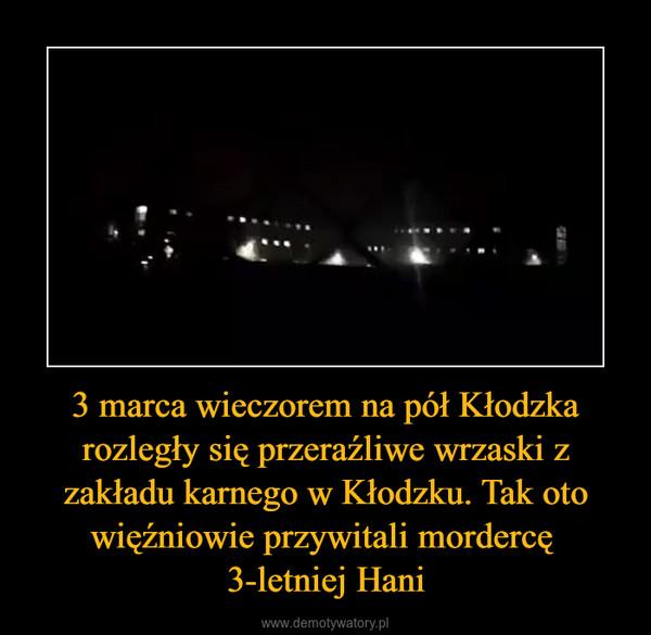 3 marca wieczorem na pół Kłodzka rozległy się przeraźliwe wrzaski z zakładu karnego w Kłodzku. Tak oto więźniowie przywitali mordercę 3-letniej Hani –