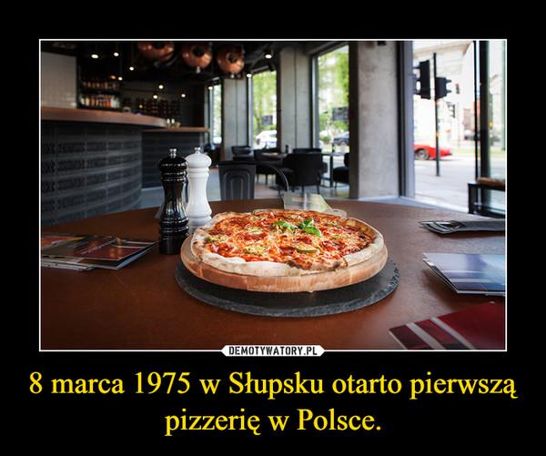 8 marca 1975 w Słupsku otarto pierwszą pizzerię w Polsce. –