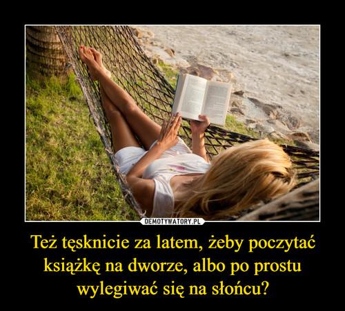 Też tęsknicie za latem, żeby poczytać książkę na dworze, albo po prostu wylegiwać się na słońcu?