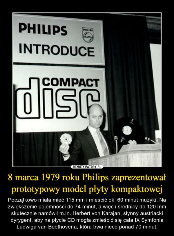 8 marca 1979 roku Philips zaprezentował prototypowy model płyty kompaktowej – Początkowo miała mieć 115 mm i mieścić ok. 60 minut muzyki. Na zwiększenie pojemności do 74 minut, a więc i średnicy do 120 mm skutecznie namówił m.in. Herbert von Karajan, słynny austriacki dyrygent, aby na płycie CD mogła zmieścić się cała IX Symfonia Ludwiga van Beethovena, która trwa nieco ponad 70 minut.
