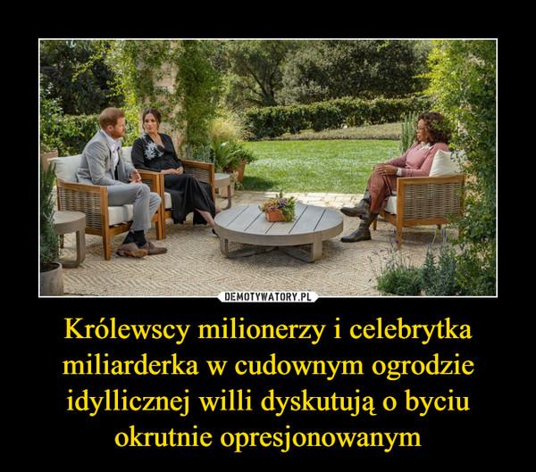 Królewscy milionerzy i celebrytka miliarderka w cudownym ogrodzie idyllicznej willi dyskutują o byciu okrutnie opresjonowanym –