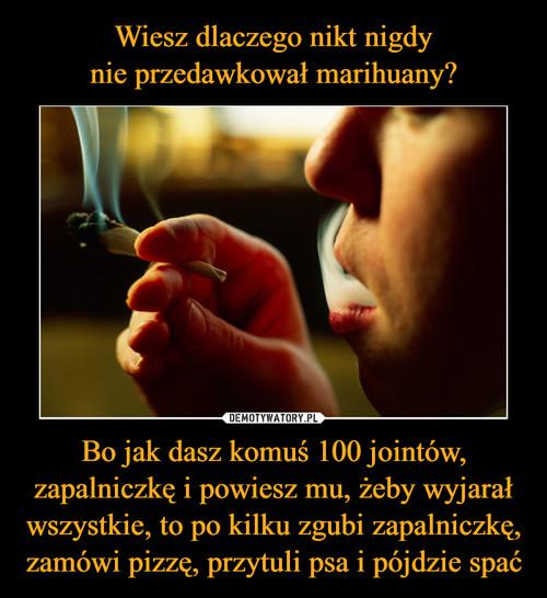 Wiesz dlaczego nikt nigdy nie przedawkował marihuany? Bo jak dasz komuś 100 jointów, zapalniczkę i powiesz mu, żeby wyjarał wszystkie, to po kilku zgubi zapalniczkę, zamówi pizzę, przytuli psa i pójdzie spać